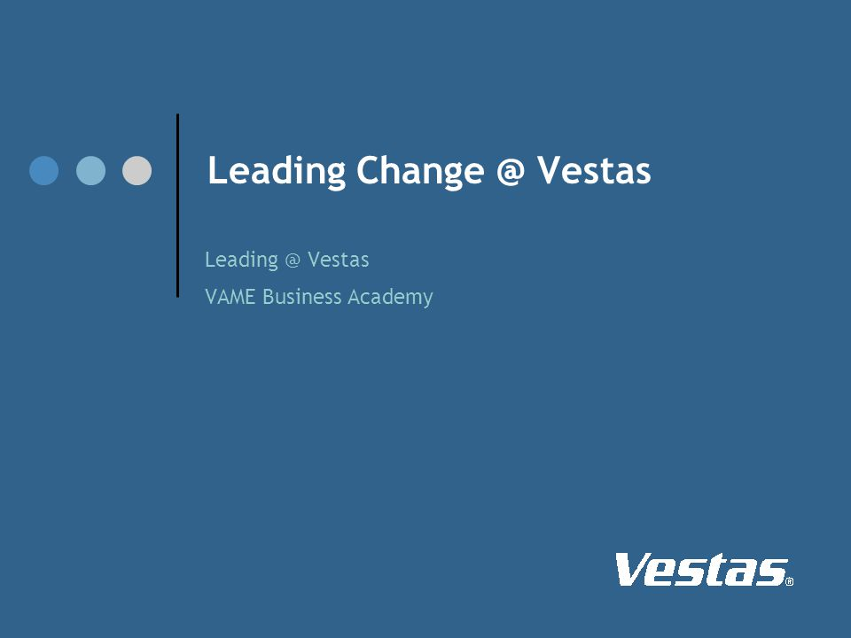 Leading Change @ Vestas Leading @ Vestas VAME Business Academy