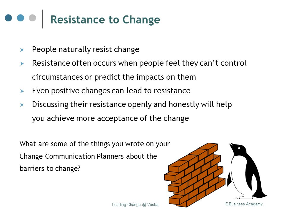 VAME Business Academy Leading Change @ Vestas Resistance to Change  People naturally resist change  Resistance often occurs when people feel they ca
