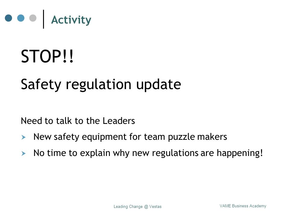 VAME Business Academy Leading Change @ Vestas Activity STOP!! Safety regulation update Need to talk to the Leaders  New safety equipment for team puz