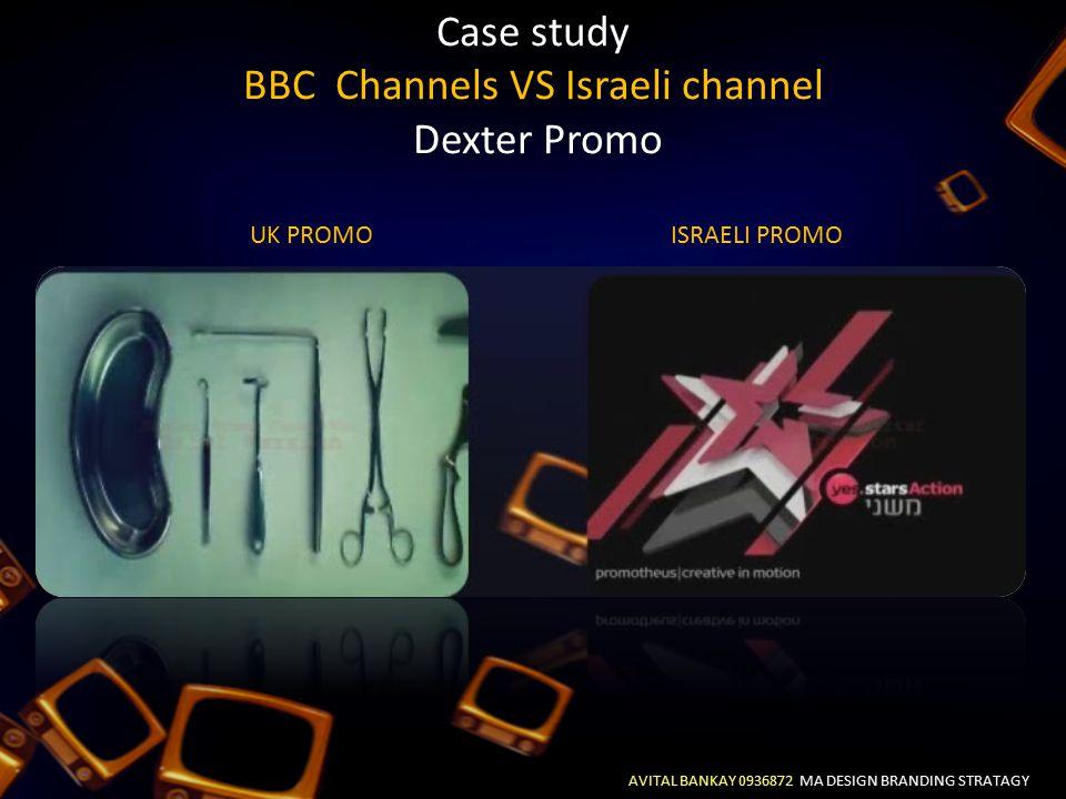Case study BBC Channels VS Israeli channel Dexter Promo AVITAL BANKAY 0936872 MA DESIGN BRANDING STRATAGY UK PROMOISRAELI PROMO