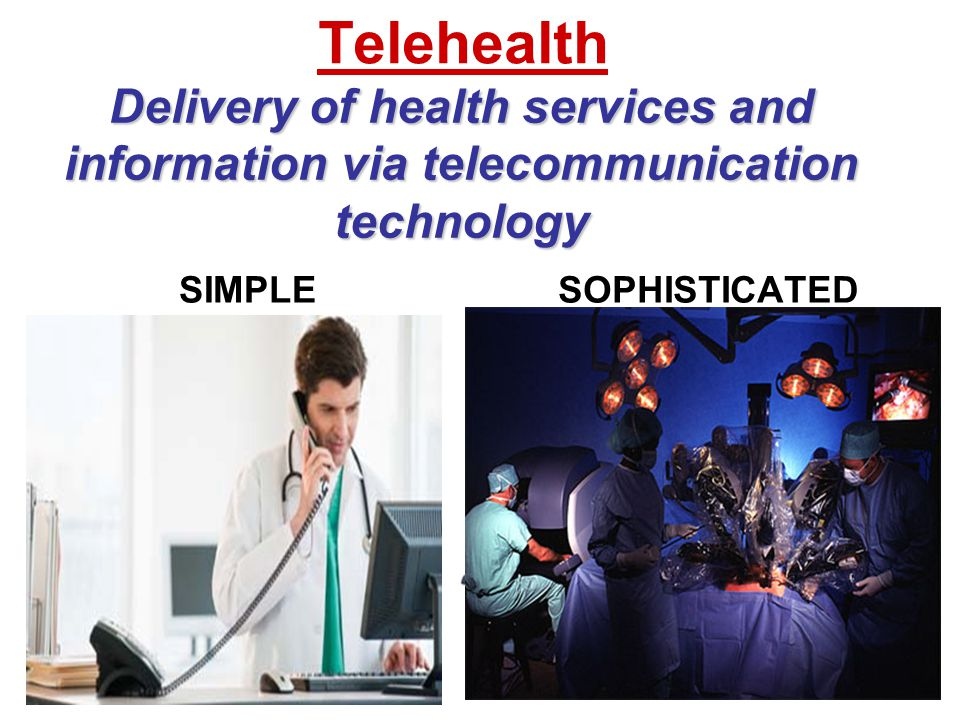 Telehealth SIMPLESOPHISTICATED Delivery of health services and information via telecommunication technology