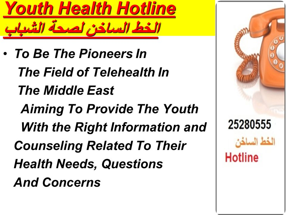 Youth Health Hotline الخط الساخن لصحة الشباب To Be The Pioneers In The Field of Telehealth In The Middle East Aiming To Provide The Youth With the Right Information and Counseling Related To Their Health Needs, Questions And Concerns