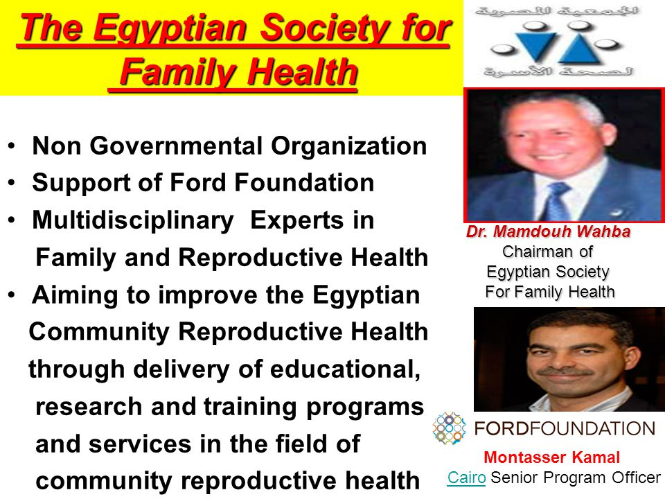 Non Governmental Organization Support of Ford Foundation Multidisciplinary Experts in Family and Reproductive Health Aiming to improve the Egyptian Community Reproductive Health through delivery of educational, research and training programs and services in the field of community reproductive health Dr.