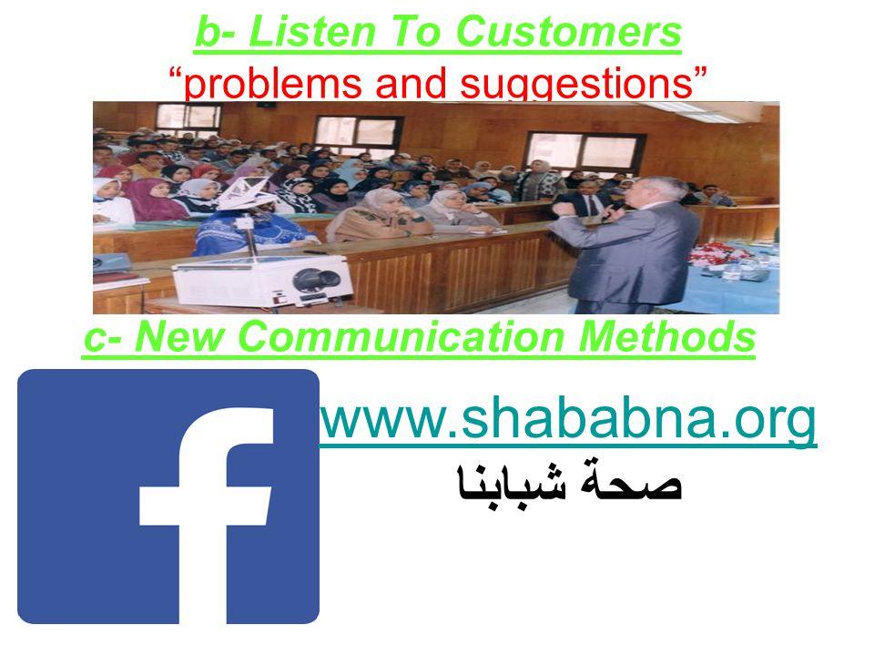 "b- Listen To Customers ""problems and suggestions"" c- New Communication Methods www.shababna.org صحة شبابنا"