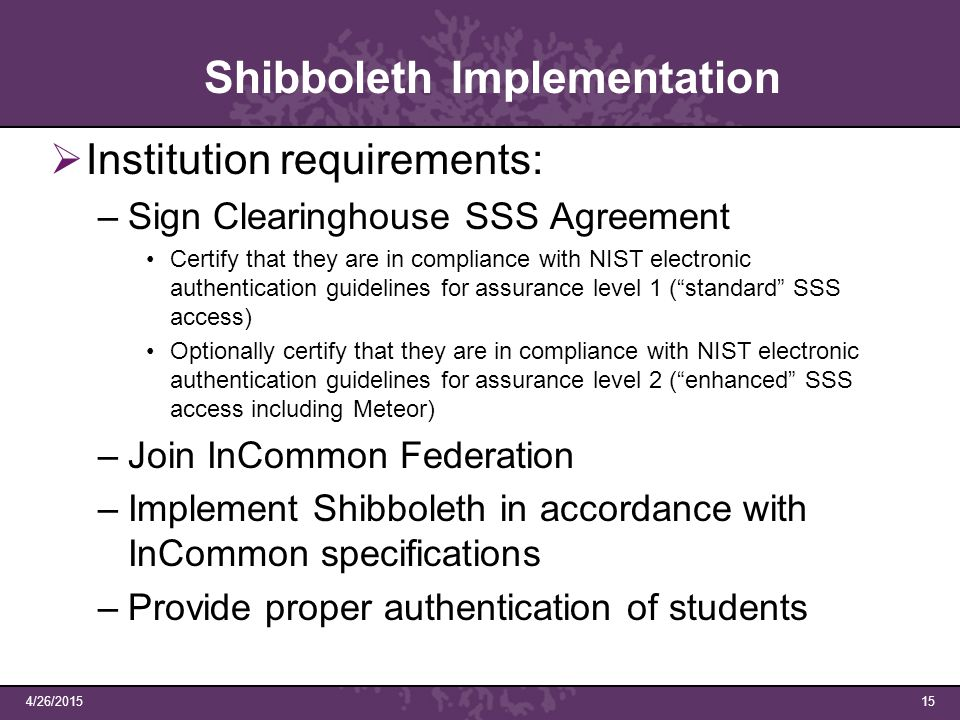 4/26/201515 Shibboleth Implementation  Institution requirements: –Sign Clearinghouse SSS Agreement Certify that they are in compliance with NIST electronic authentication guidelines for assurance level 1 ( standard SSS access) Optionally certify that they are in compliance with NIST electronic authentication guidelines for assurance level 2 ( enhanced SSS access including Meteor) –Join InCommon Federation –Implement Shibboleth in accordance with InCommon specifications –Provide proper authentication of students