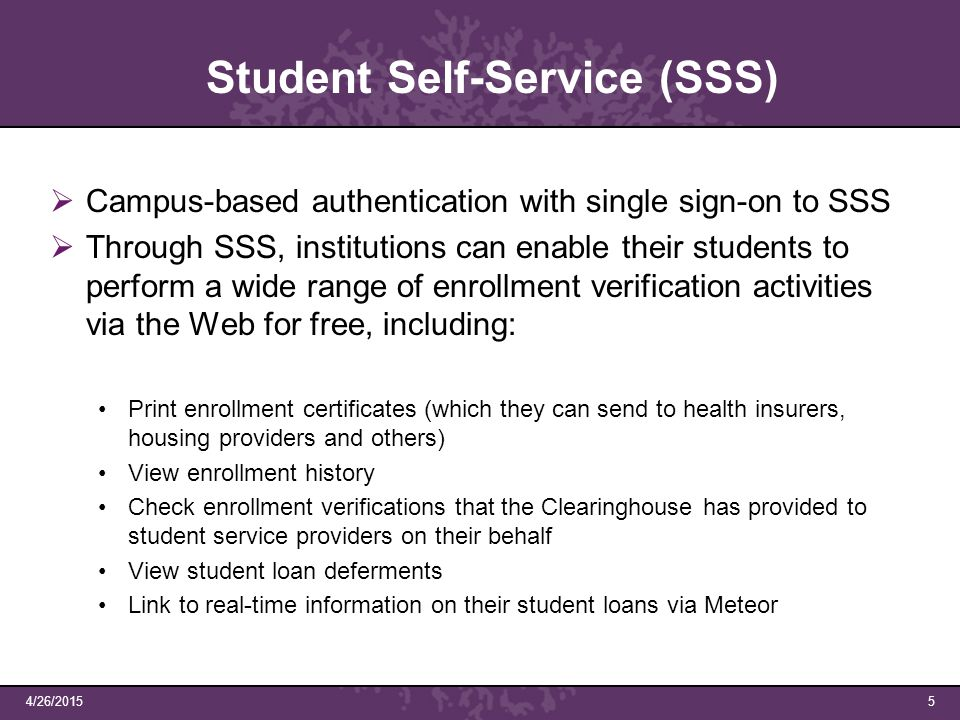  Campus-based authentication with single sign-on to SSS  Through SSS, institutions can enable their students to perform a wide range of enrollment verification activities via the Web for free, including: Print enrollment certificates (which they can send to health insurers, housing providers and others) View enrollment history Check enrollment verifications that the Clearinghouse has provided to student service providers on their behalf View student loan deferments Link to real-time information on their student loans via Meteor 4/26/20155 Student Self-Service (SSS)