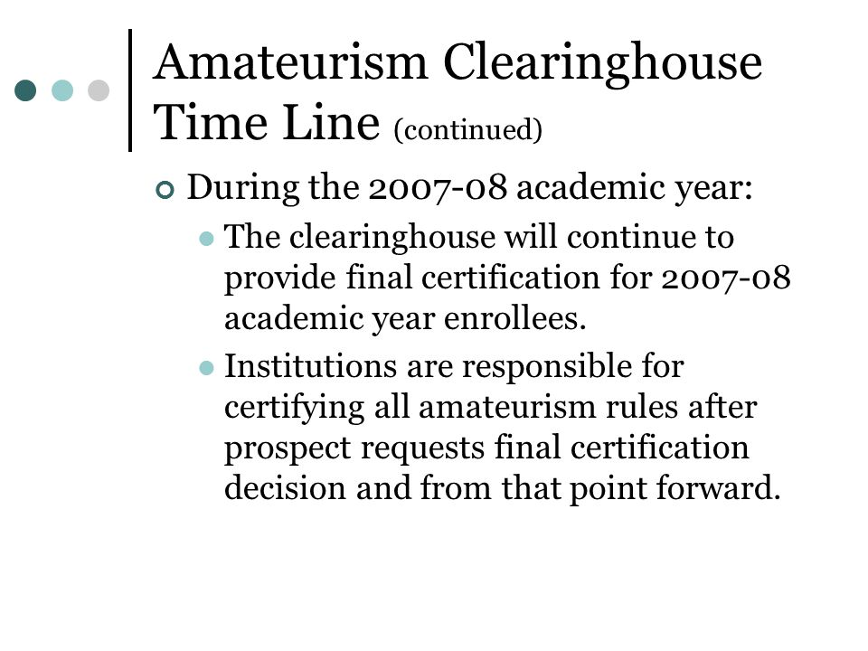 Amateurism Clearinghouse Time Line (continued) During the 2007-08 academic year: The clearinghouse will continue to provide final certification for 2007-08 academic year enrollees.