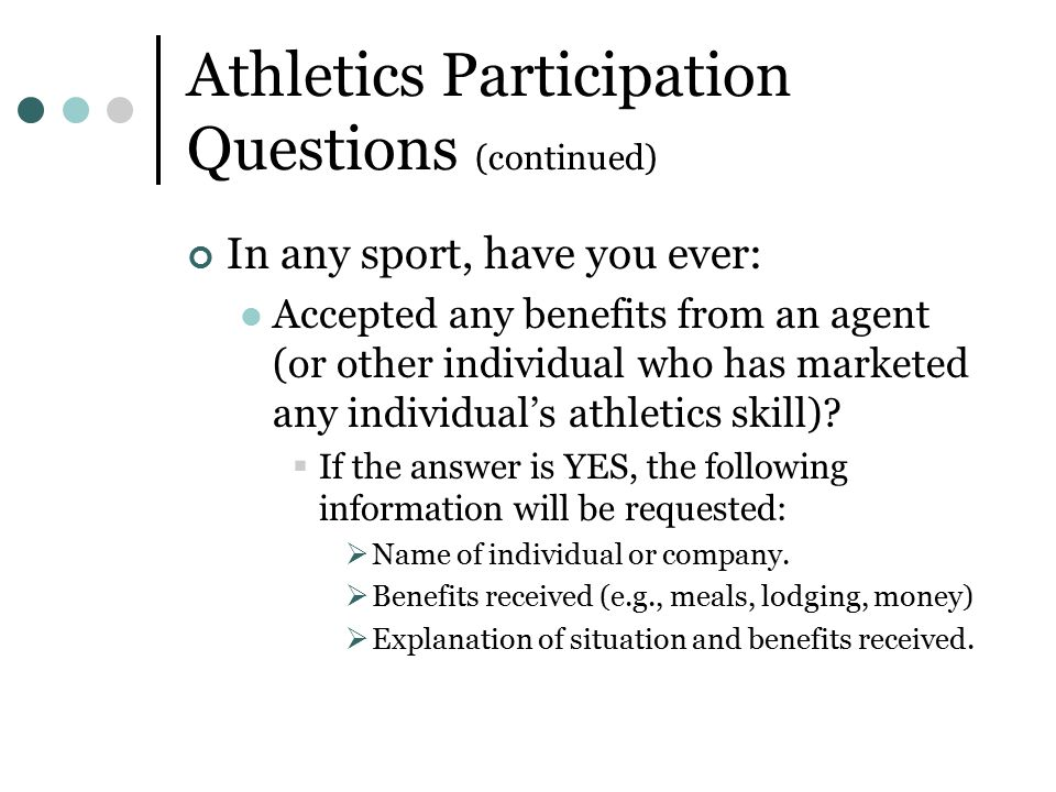Athletics Participation Questions (continued) In any sport, have you ever: Accepted any benefits from an agent (or other individual who has marketed any individual's athletics skill).