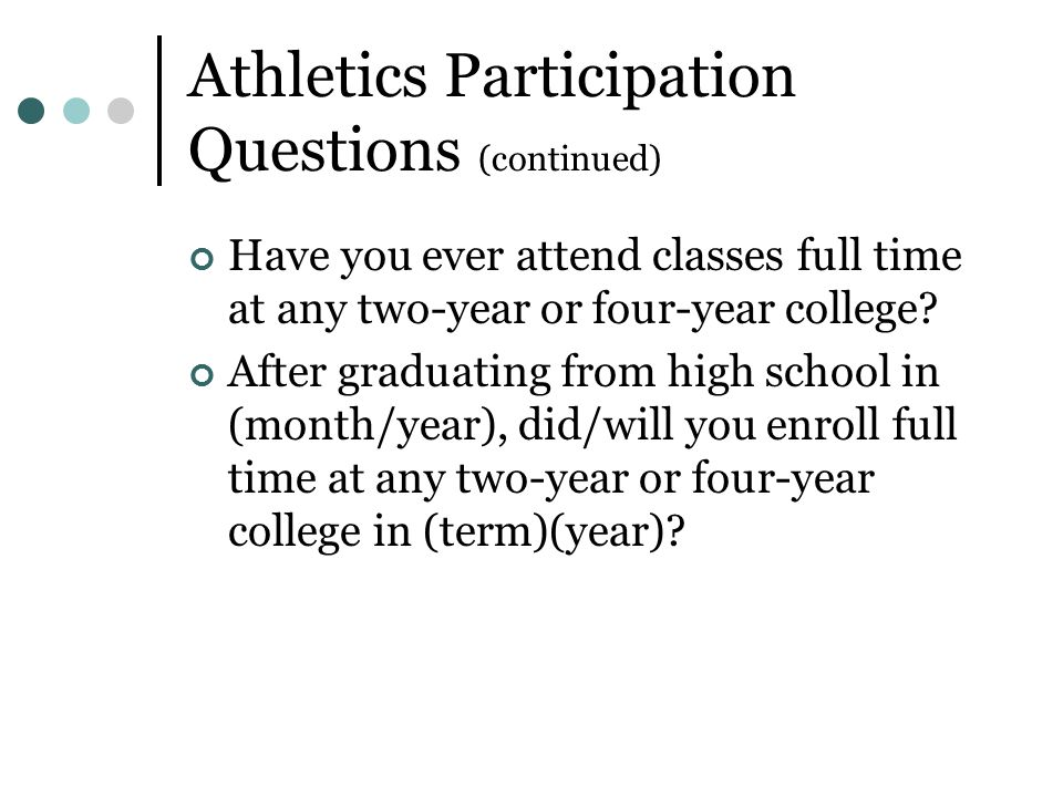 Athletics Participation Questions (continued) Have you ever attend classes full time at any two-year or four-year college.
