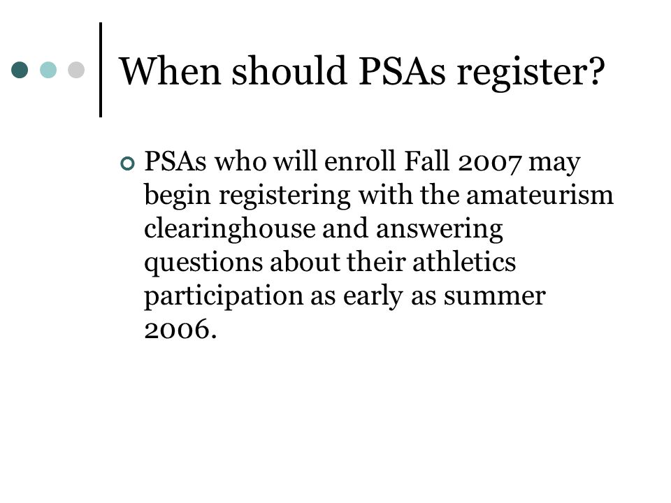 When should PSAs register? PSAs who will enroll Fall 2007 may begin registering with the amateurism clearinghouse and answering questions about their