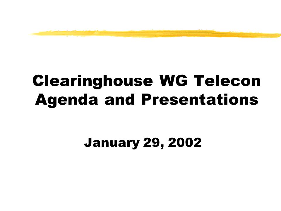 Clearinghouse WG Telecon Agenda and Presentations January 29, 2002