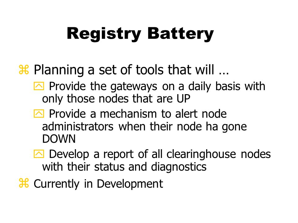 Registry Battery z Planning a set of tools that will … y Provide the gateways on a daily basis with only those nodes that are UP y Provide a mechanism to alert node administrators when their node ha gone DOWN y Develop a report of all clearinghouse nodes with their status and diagnostics z Currently in Development