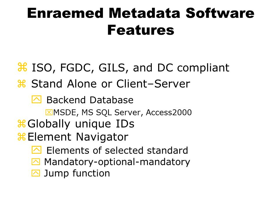 Enraemed Metadata Software Features  ISO, FGDC, GILS, and DC compliant z Stand Alone or Client–Server y Backend Database xMSDE, MS SQL Server, Access2000 zGlobally unique IDs zElement Navigator y Elements of selected standard y Mandatory-optional-mandatory y Jump function