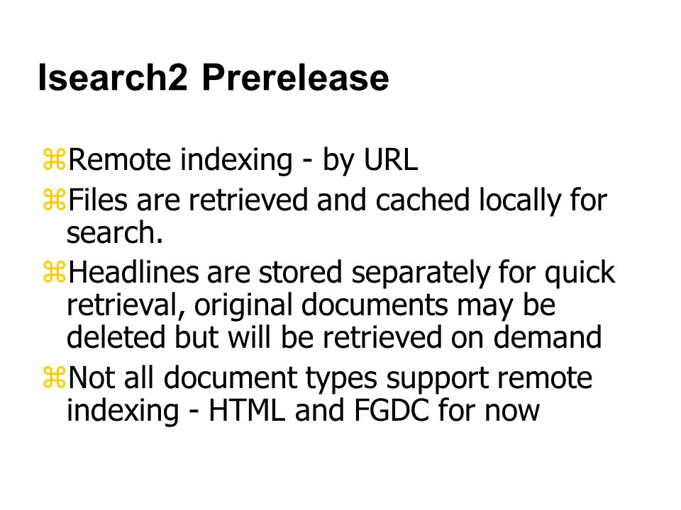 Isearch2 Prerelease zRemote indexing - by URL zFiles are retrieved and cached locally for search.