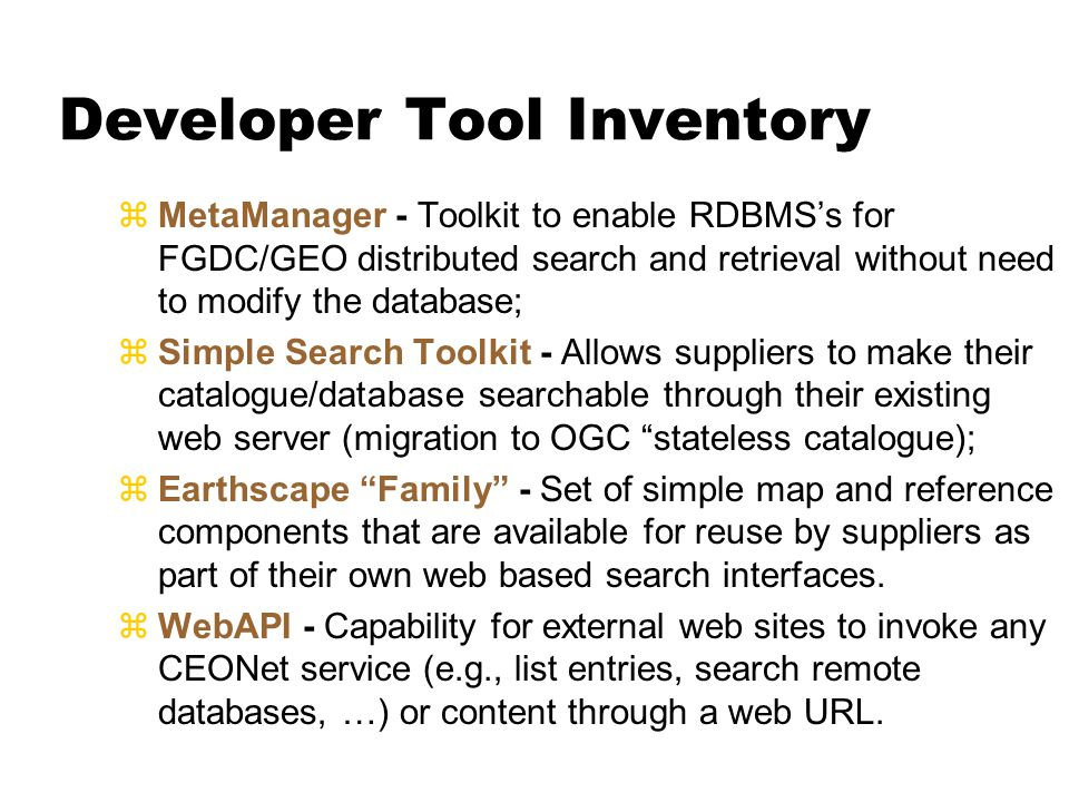 Developer Tool Inventory zMetaManager - Toolkit to enable RDBMS's for FGDC/GEO distributed search and retrieval without need to modify the database; zSimple Search Toolkit - Allows suppliers to make their catalogue/database searchable through their existing web server (migration to OGC stateless catalogue); zEarthscape Family - Set of simple map and reference components that are available for reuse by suppliers as part of their own web based search interfaces.