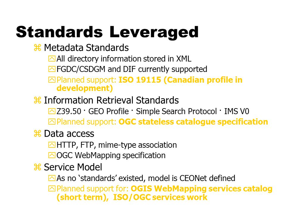 Standards Leveraged zMetadata Standards yAll directory information stored in XML yFGDC/CSDGM and DIF currently supported yPlanned support: ISO 19115 (Canadian profile in development) zInformation Retrieval Standards yZ39.50 · GEO Profile · Simple Search Protocol · IMS V0 yPlanned support: OGC stateless catalogue specification zData access yHTTP, FTP, mime-type association yOGC WebMapping specification zService Model yAs no 'standards' existed, model is CEONet defined yPlanned support for: OGIS WebMapping services catalog (short term), ISO/OGC services work