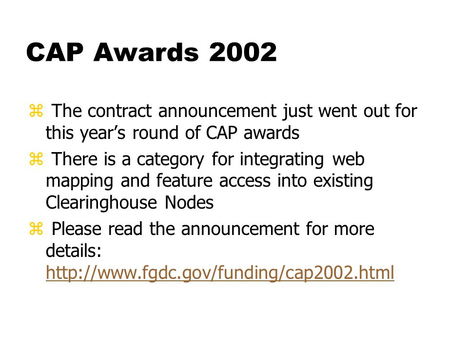 CAP Awards 2002 z The contract announcement just went out for this year's round of CAP awards z There is a category for integrating web mapping and feature access into existing Clearinghouse Nodes z Please read the announcement for more details: http://www.fgdc.gov/funding/cap2002.html http://www.fgdc.gov/funding/cap2002.html