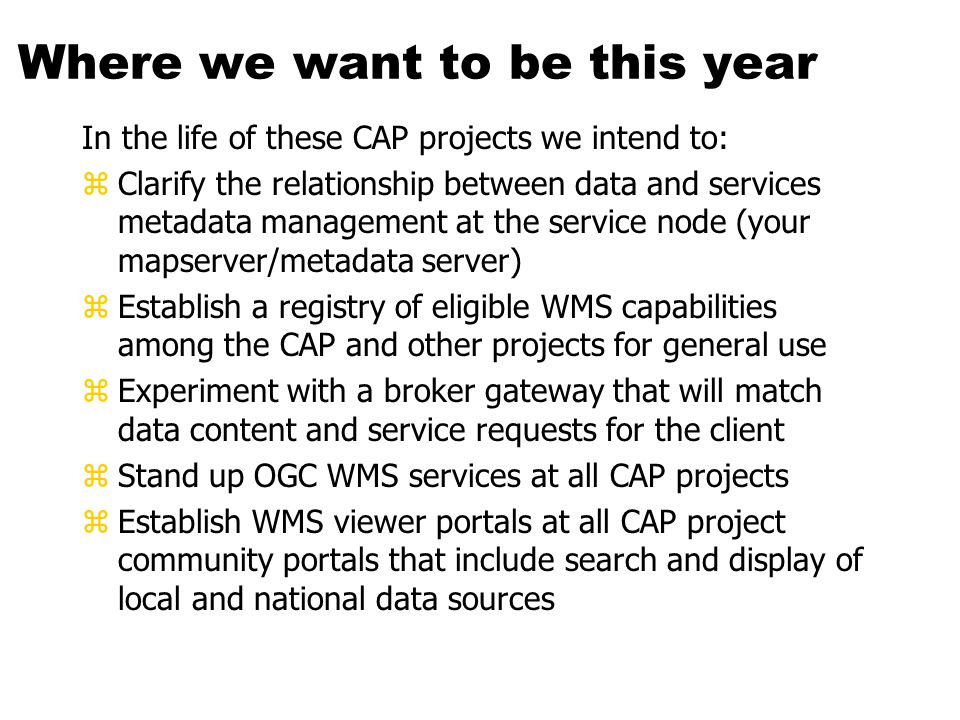 Where we want to be this year In the life of these CAP projects we intend to: zClarify the relationship between data and services metadata management at the service node (your mapserver/metadata server) zEstablish a registry of eligible WMS capabilities among the CAP and other projects for general use zExperiment with a broker gateway that will match data content and service requests for the client zStand up OGC WMS services at all CAP projects zEstablish WMS viewer portals at all CAP project community portals that include search and display of local and national data sources