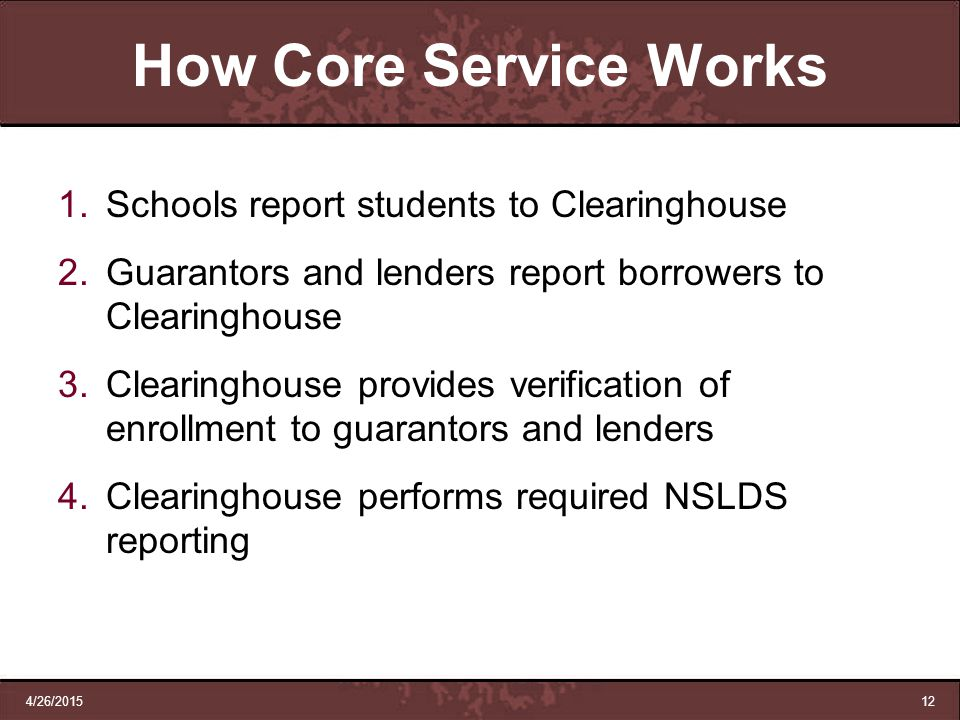 4/26/201512 How Core Service Works 1.Schools report students to Clearinghouse 2.Guarantors and lenders report borrowers to Clearinghouse 3.Clearinghou