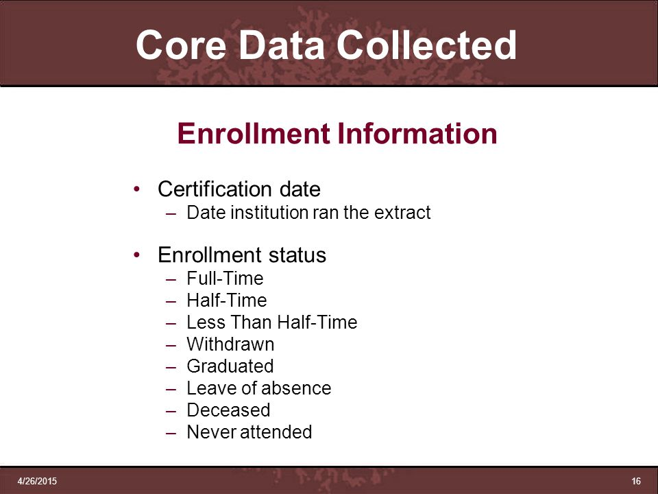 4/26/201516 Core Data Collected Enrollment Information Certification date –Date institution ran the extract Enrollment status –Full-Time –Half-Time –L