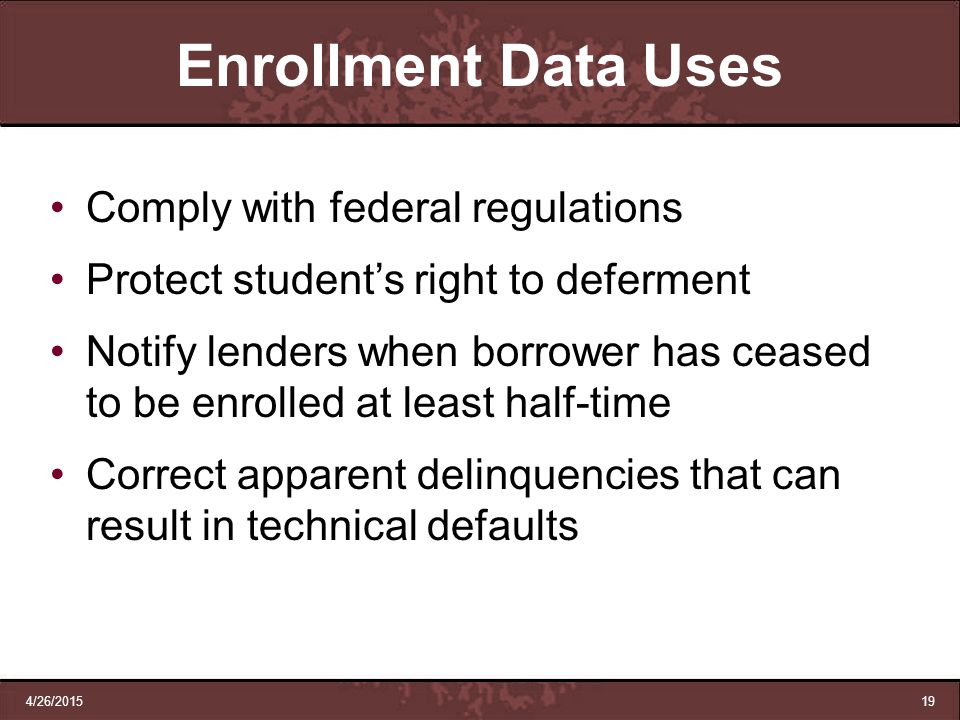 4/26/201519 Enrollment Data Uses Comply with federal regulations Protect student's right to deferment Notify lenders when borrower has ceased to be en
