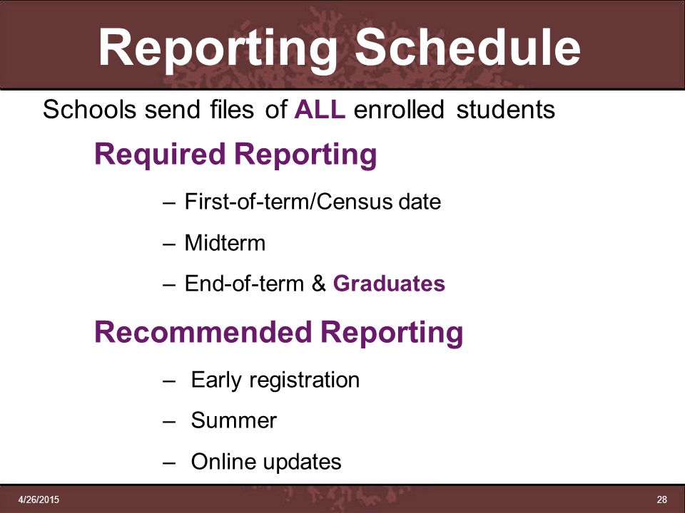 4/26/201528 Reporting Schedule Schools send files of ALL enrolled students Required Reporting –First-of-term/Census date –Midterm –End-of-term & Gradu