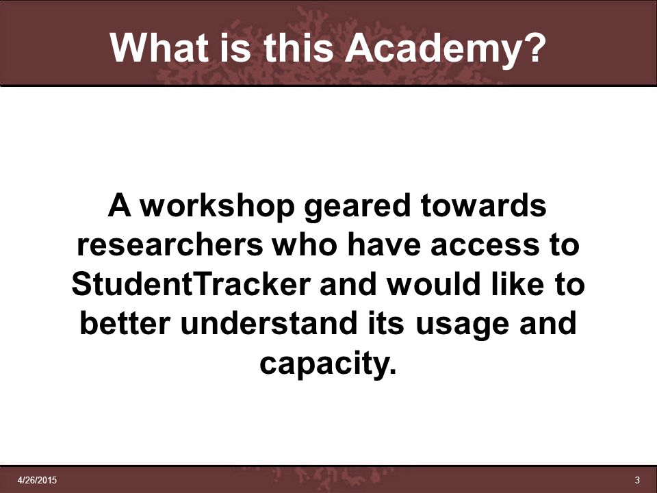 4/26/20153 A workshop geared towards researchers who have access to StudentTracker and would like to better understand its usage and capacity. What is
