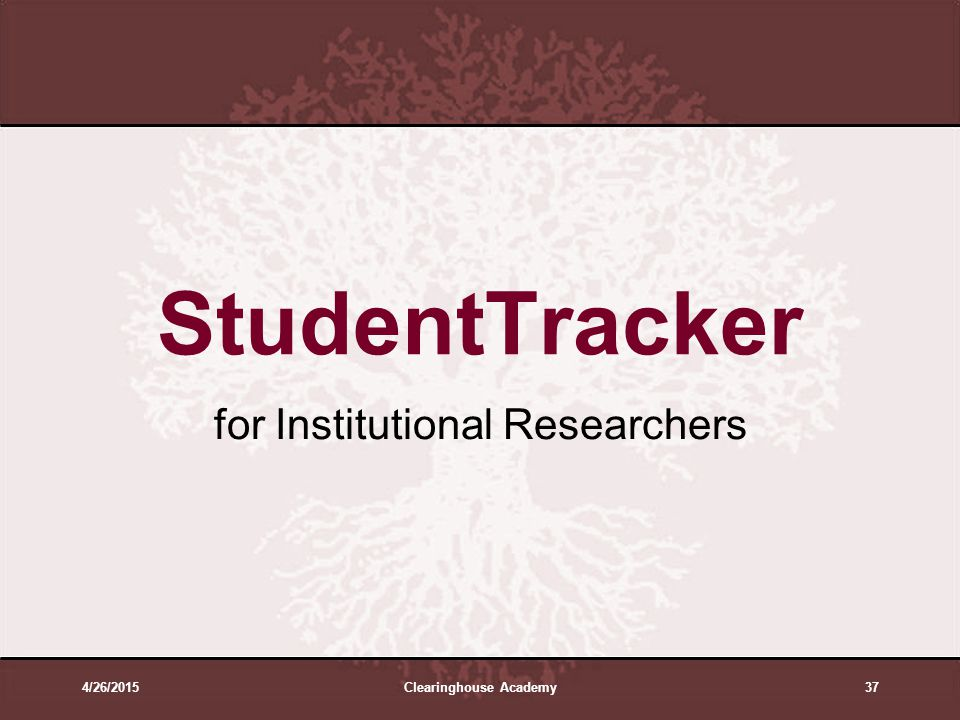 4/26/2015Clearinghouse Academy37 StudentTracker for Institutional Researchers