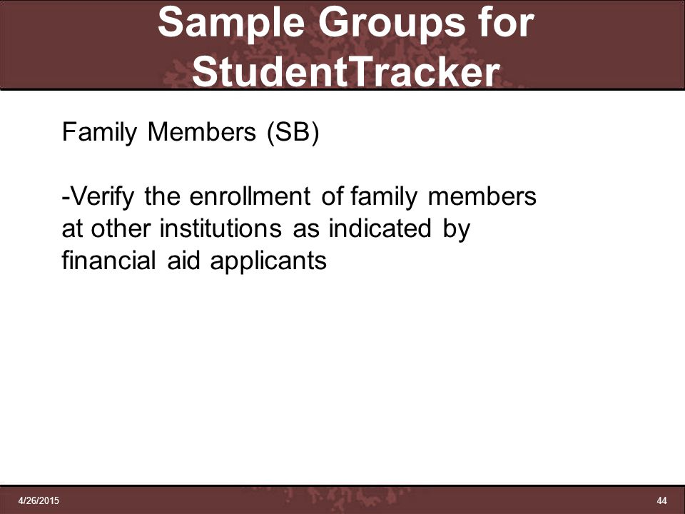 4/26/201544 Sample Groups for StudentTracker Family Members (SB) -Verify the enrollment of family members at other institutions as indicated by financ