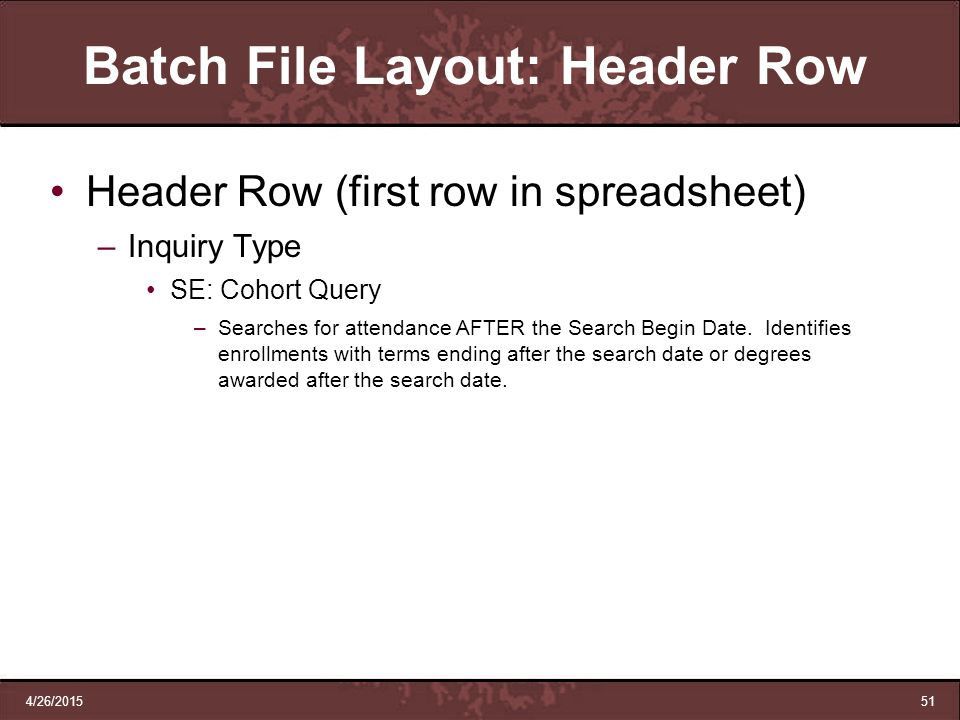 4/26/201551 Batch File Layout: Header Row Header Row (first row in spreadsheet) –Inquiry Type SE: Cohort Query –Searches for attendance AFTER the Sear
