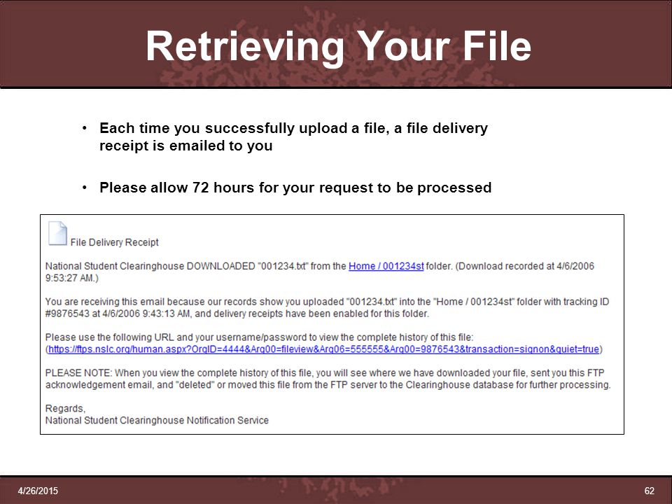 4/26/201562 Retrieving Your File Each time you successfully upload a file, a file delivery receipt is emailed to you Please allow 72 hours for your re