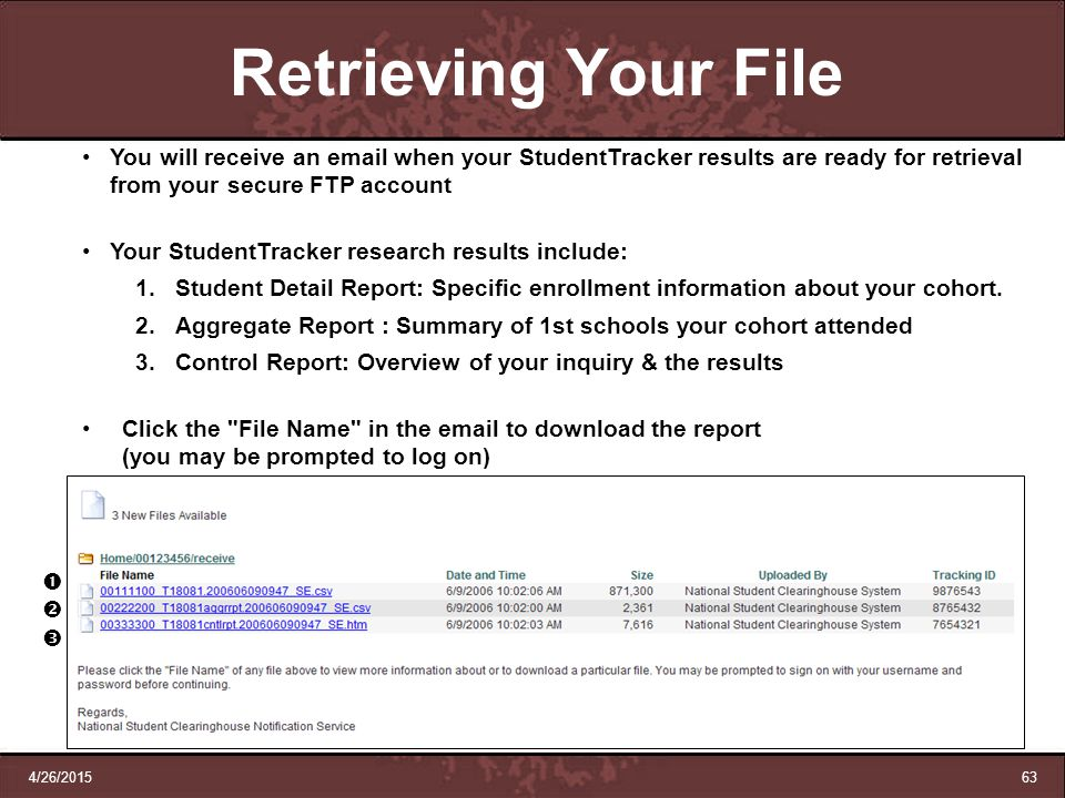 4/26/201563 Retrieving Your File You will receive an email when your StudentTracker results are ready for retrieval from your secure FTP account Your