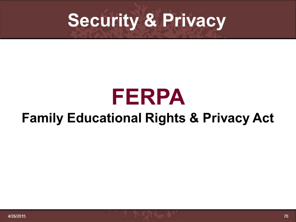 4/26/201570 Security & Privacy FERPA Family Educational Rights & Privacy Act