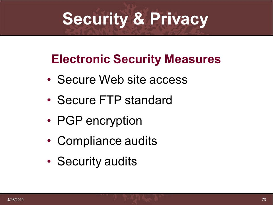 4/26/201573 Security & Privacy Electronic Security Measures Secure Web site access Secure FTP standard PGP encryption Compliance audits Security audit