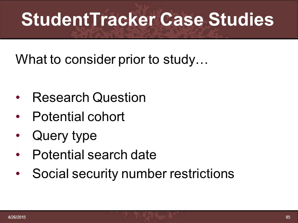4/26/201585 StudentTracker Case Studies What to consider prior to study… Research Question Potential cohort Query type Potential search date Social se