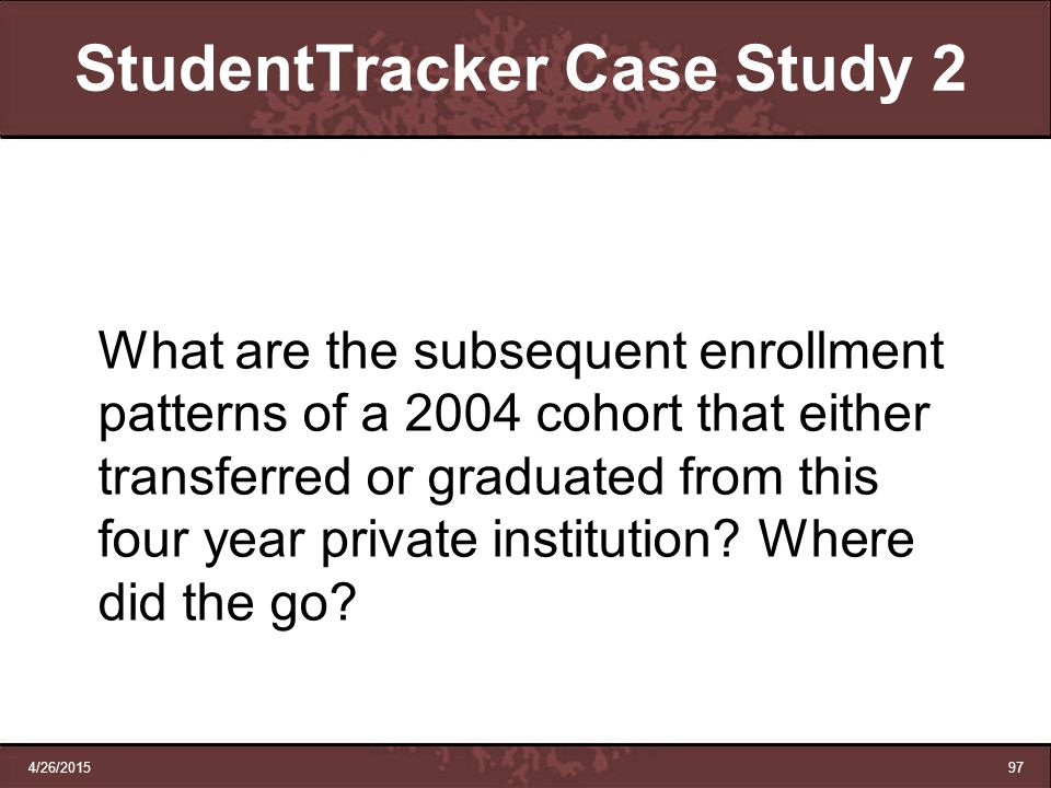 4/26/201597 StudentTracker Case Study 2 What are the subsequent enrollment patterns of a 2004 cohort that either transferred or graduated from this fo