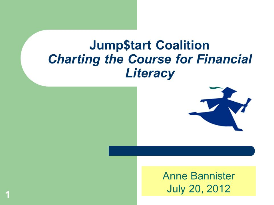 1 Jump$tart Coalition Charting the Course for Financial Literacy Anne Bannister July 20, 2012