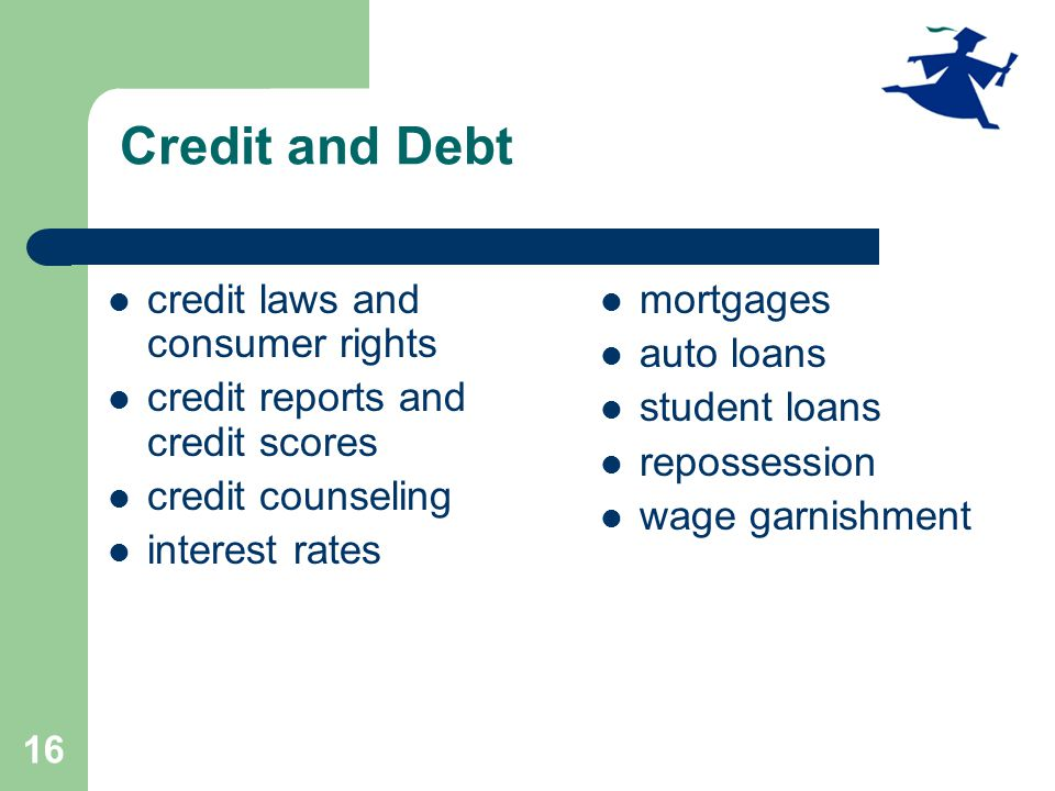 16 Credit and Debt credit laws and consumer rights credit reports and credit scores credit counseling interest rates mortgages auto loans student loans repossession wage garnishment