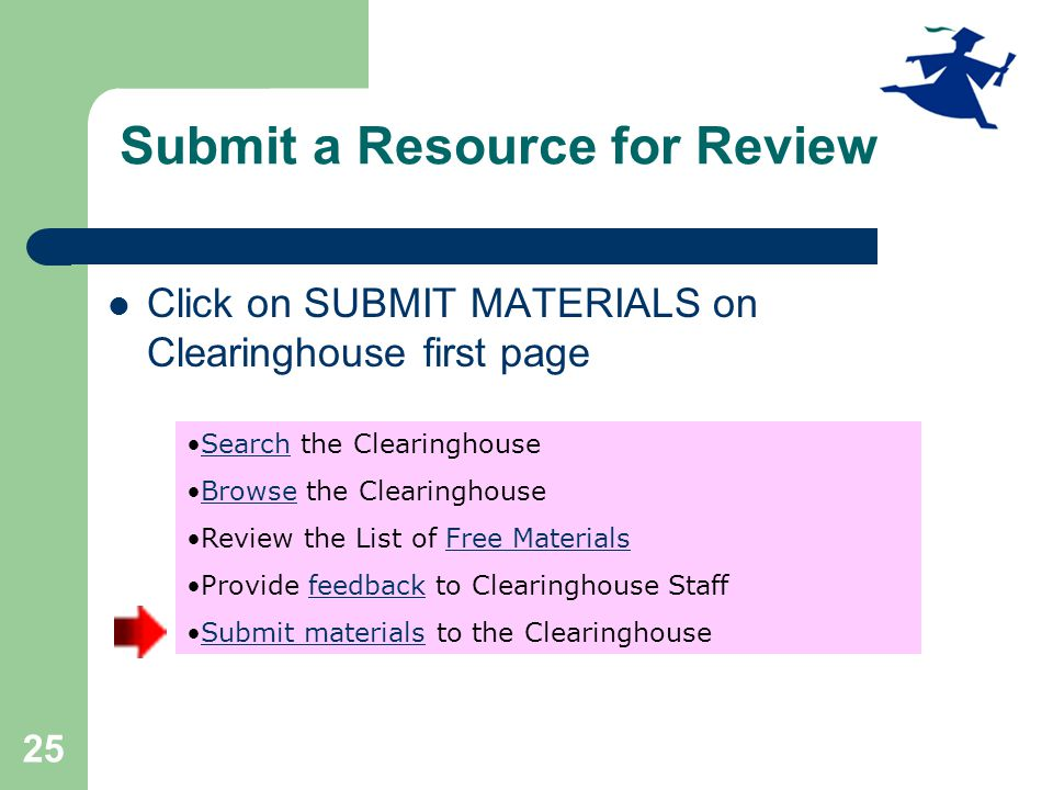 25 Submit a Resource for Review Click on SUBMIT MATERIALS on Clearinghouse first page Search the ClearinghouseSearch Browse the ClearinghouseBrowse Review the List of Free MaterialsFree Materials Provide feedback to Clearinghouse Stafffeedback Submit materials to the ClearinghouseSubmit materials