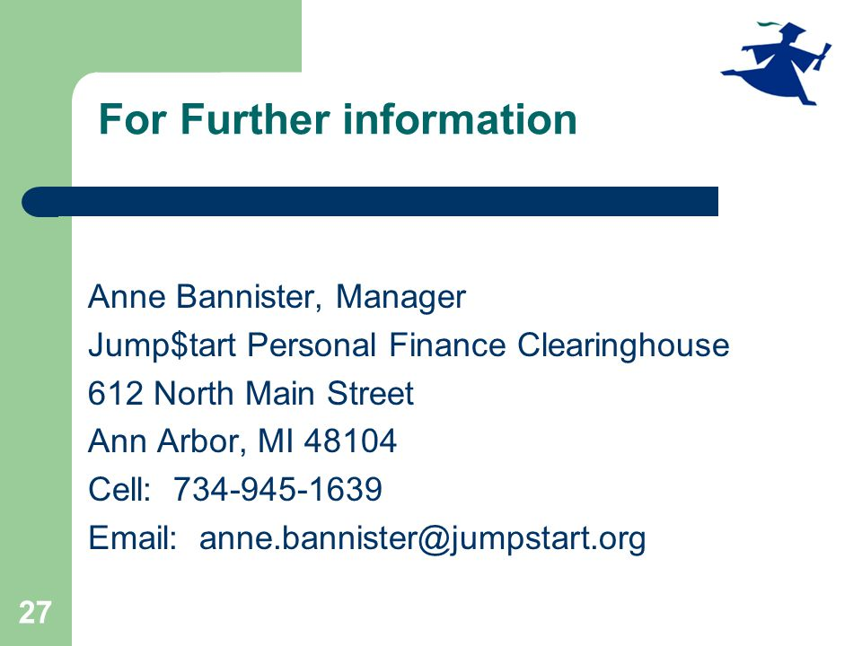 27 For Further information Anne Bannister, Manager Jump$tart Personal Finance Clearinghouse 612 North Main Street Ann Arbor, MI 48104 Cell: 734-945-1639 Email: anne.bannister@jumpstart.org