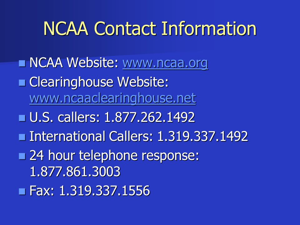 NCAA Contact Information NCAA Website: www.ncaa.org NCAA Website: www.ncaa.orgwww.ncaa.org Clearinghouse Website: www.ncaaclearinghouse.net Clearinghouse Website: www.ncaaclearinghouse.net www.ncaaclearinghouse.net U.S.