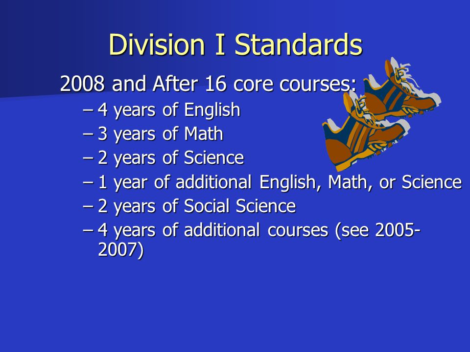 Division I Standards 2008 and After 16 core courses: –4 years of English –3 years of Math –2 years of Science –1 year of additional English, Math, or