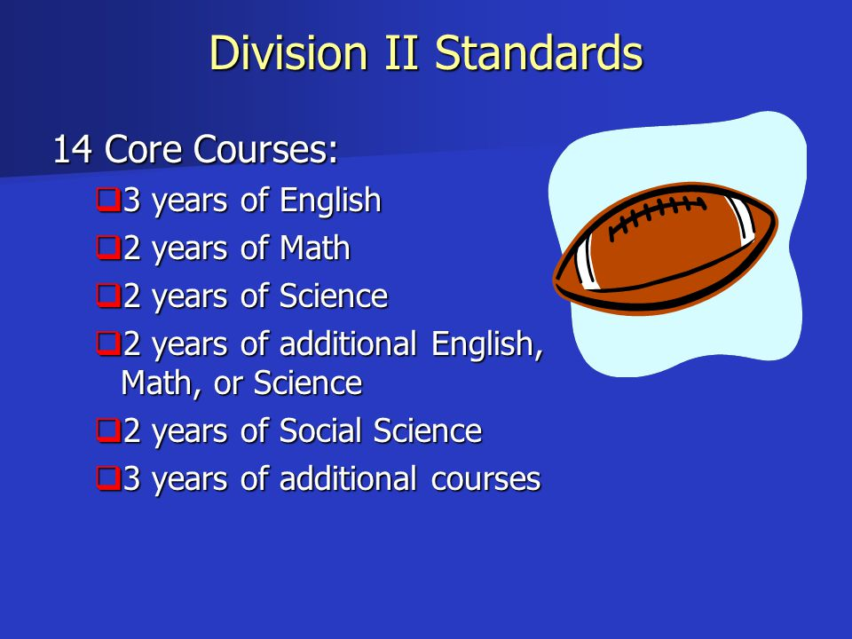 Division II Standards 14 Core Courses:  3 years of English  2 years of Math  2 years of Science  2 years of additional English, Math, or Science 