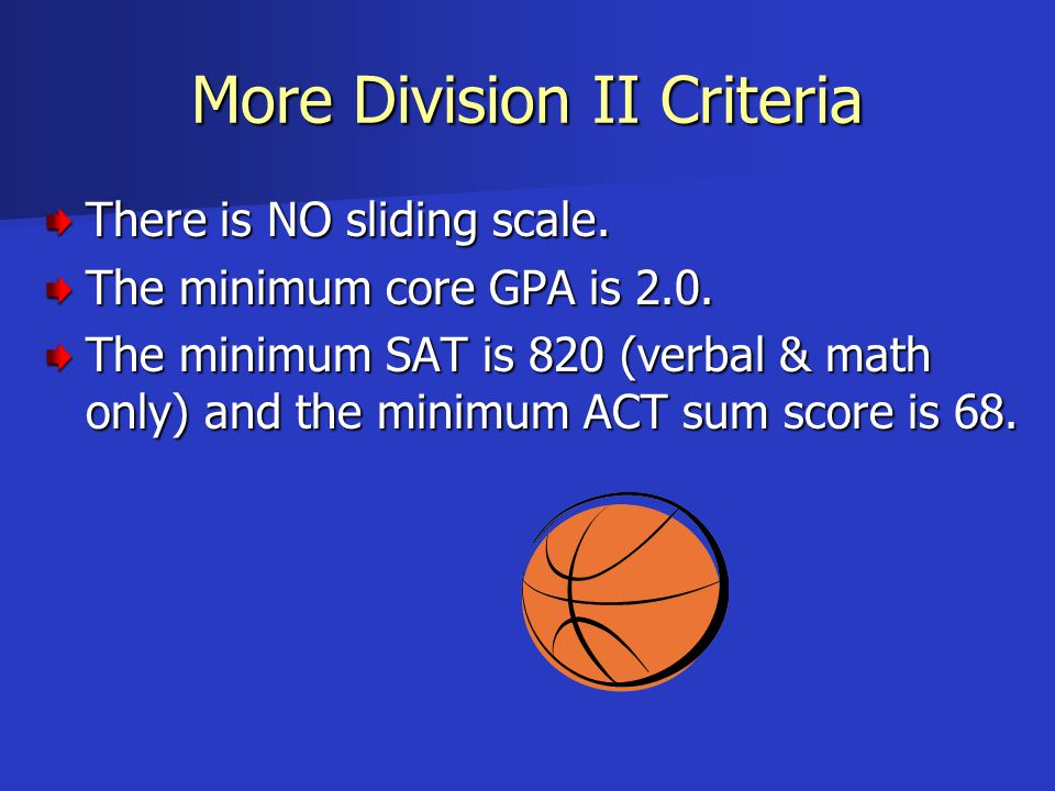 More Division II Criteria There is NO sliding scale. The minimum core GPA is 2.0. The minimum SAT is 820 (verbal & math only) and the minimum ACT sum