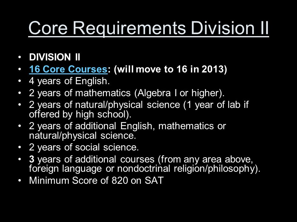 Core Requirements Division II DIVISION II 16 Core Courses: (will move to 16 in 2013)16 Core Courses 4 years of English.
