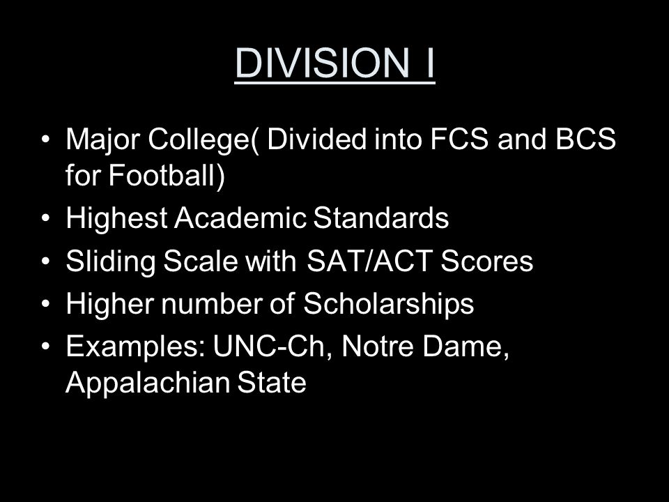 DIVISION I Major College( Divided into FCS and BCS for Football) Highest Academic Standards Sliding Scale with SAT/ACT Scores Higher number of Scholarships Examples: UNC-Ch, Notre Dame, Appalachian State