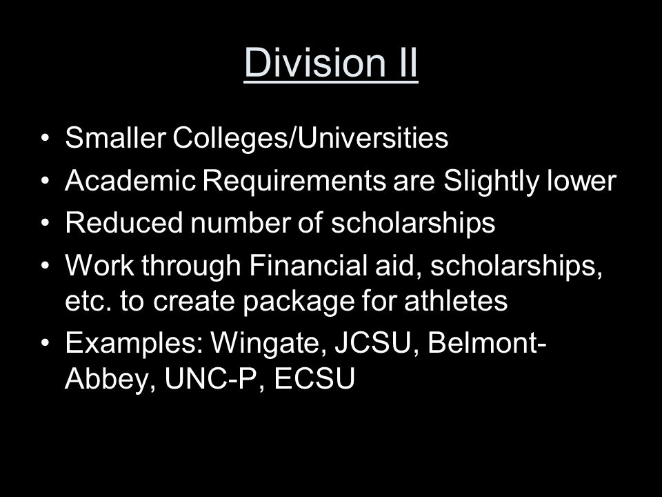 Division II Smaller Colleges/Universities Academic Requirements are Slightly lower Reduced number of scholarships Work through Financial aid, scholarships, etc.