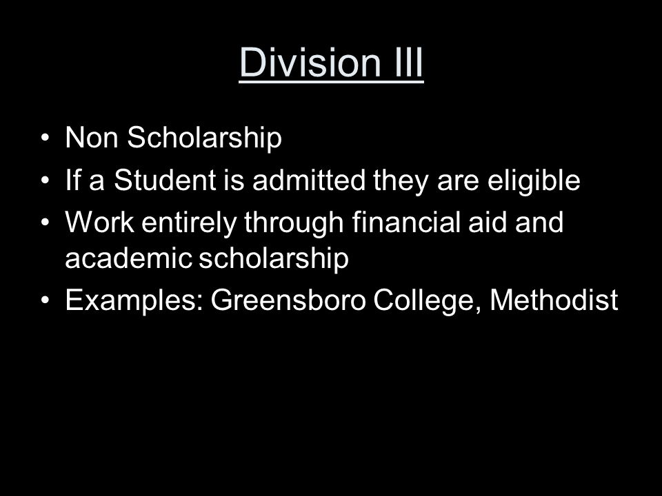 Division III Non Scholarship If a Student is admitted they are eligible Work entirely through financial aid and academic scholarship Examples: Greensboro College, Methodist