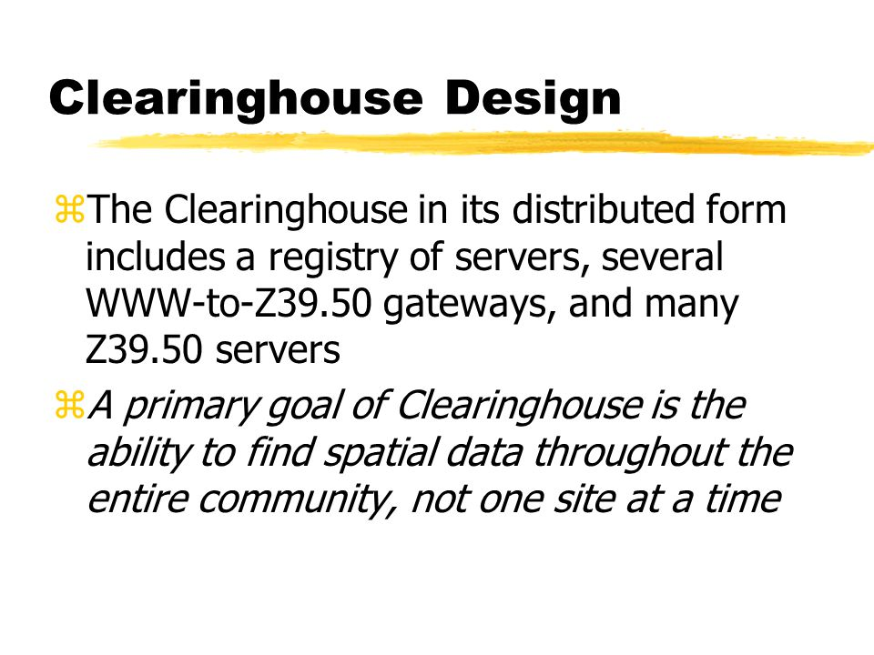 Clearinghouse Design zThe Clearinghouse in its distributed form includes a registry of servers, several WWW-to-Z39.50 gateways, and many Z39.50 servers zA primary goal of Clearinghouse is the ability to find spatial data throughout the entire community, not one site at a time
