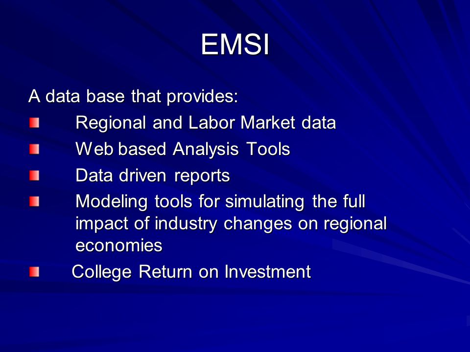 EMSI A data base that provides: Regional and Labor Market data Web based Analysis Tools Data driven reports Modeling tools for simulating the full impact of industry changes on regional economies College Return on Investment College Return on Investment